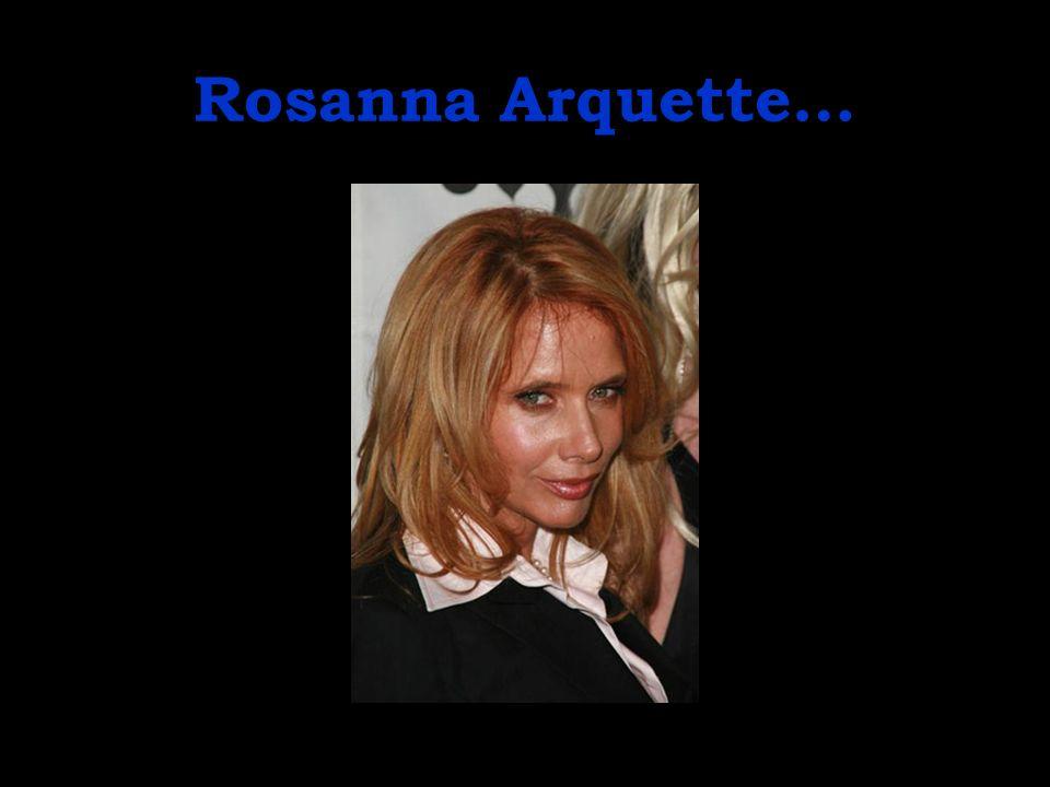Rosanna Arquette…