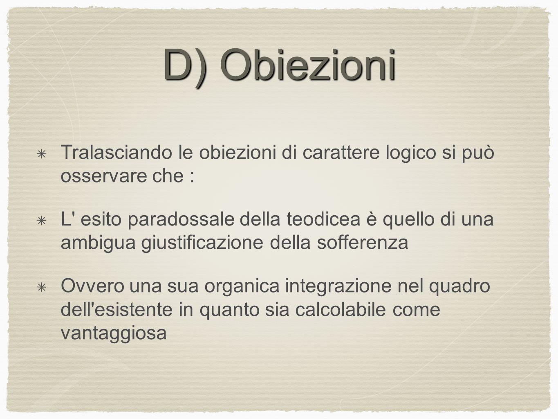 D) Obiezioni Tralasciando le obiezioni di carattere logico si può osservare che : L' esito paradossale della teodicea è quello di una ambigua giustifi