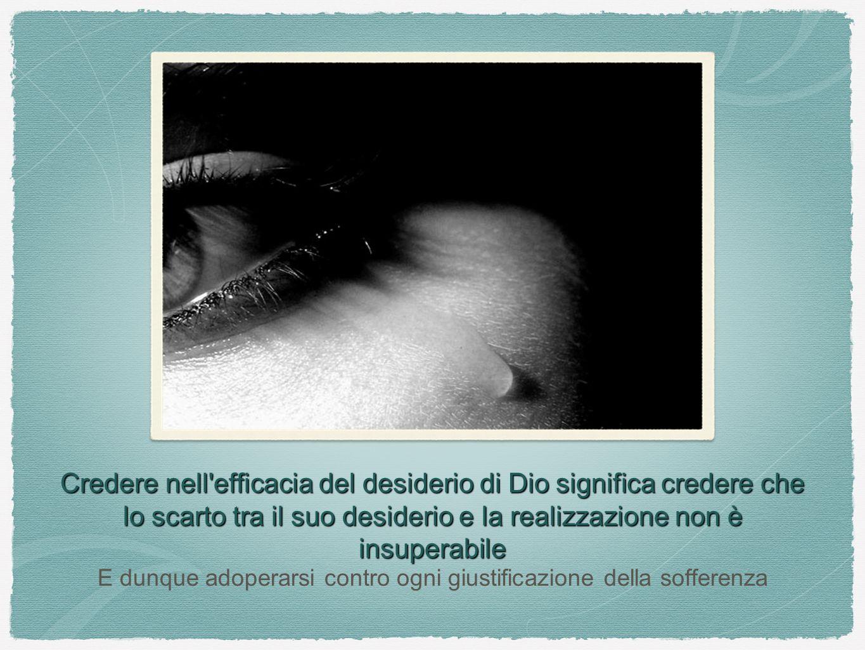 Credere nell'efficacia del desiderio di Dio significa credere che lo scarto tra il suo desiderio e la realizzazione non è insuperabile E dunque adoper