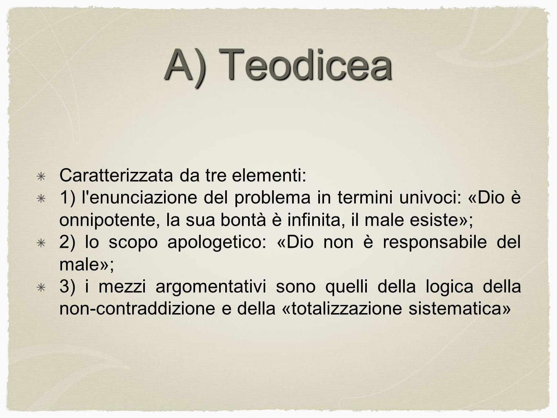 A) Teodicea Caratterizzata da tre elementi: 1) l'enunciazione del problema in termini univoci: «Dio è onnipotente, la sua bontà è infinita, il male es