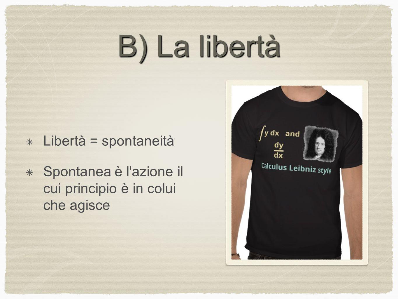 B) La libertà Libertà = spontaneità Spontanea è l'azione il cui principio è in colui che agisce