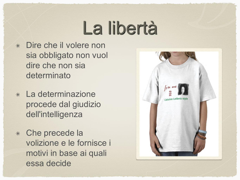 La libertà Dire che il volere non sia obbligato non vuol dire che non sia determinato La determinazione procede dal giudizio dell'intelligenza Che pre