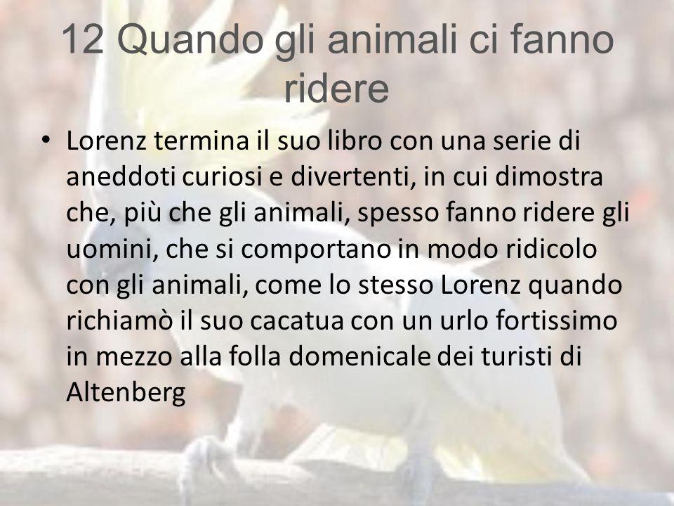 12 Quando gli animali ci fanno ridere Lorenz termina il suo libro con una serie di aneddoti curiosi e divertenti, in cui dimostra che, più che gli ani