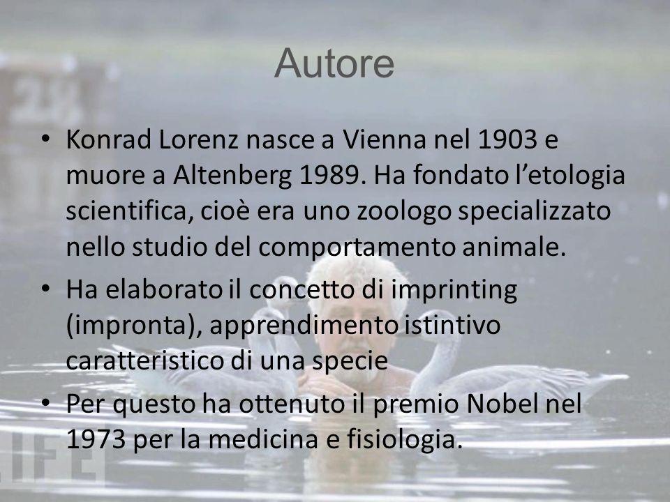 Autore Konrad Lorenz nasce a Vienna nel 1903 e muore a Altenberg 1989. Ha fondato l'etologia scientifica, cioè era uno zoologo specializzato nello stu