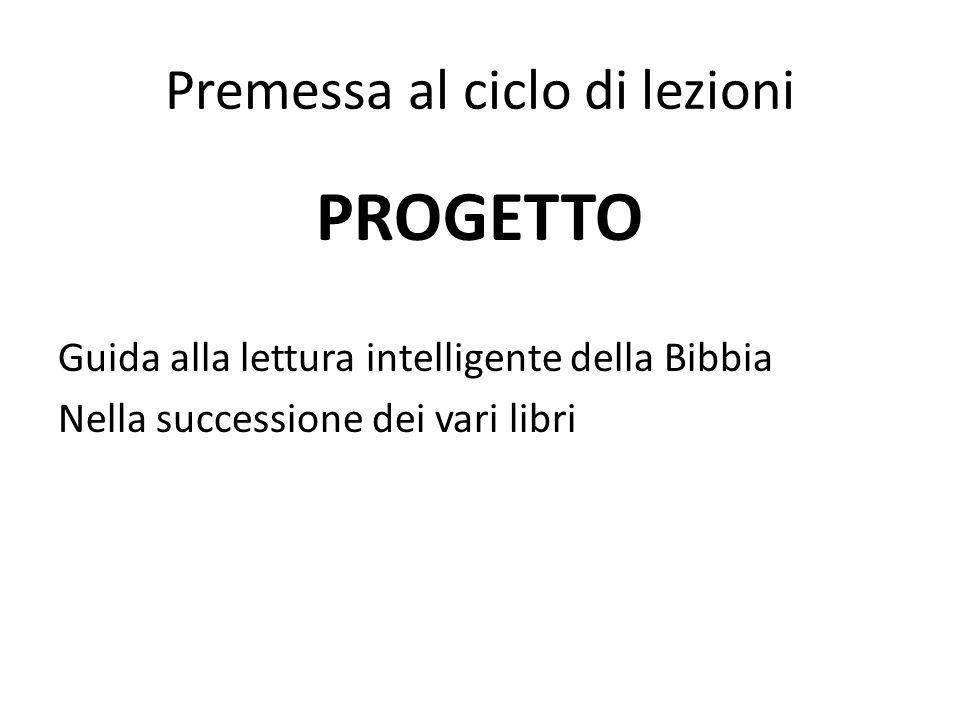 Premessa al ciclo di lezioni PROGETTO Guida alla lettura intelligente della Bibbia Nella successione dei vari libri