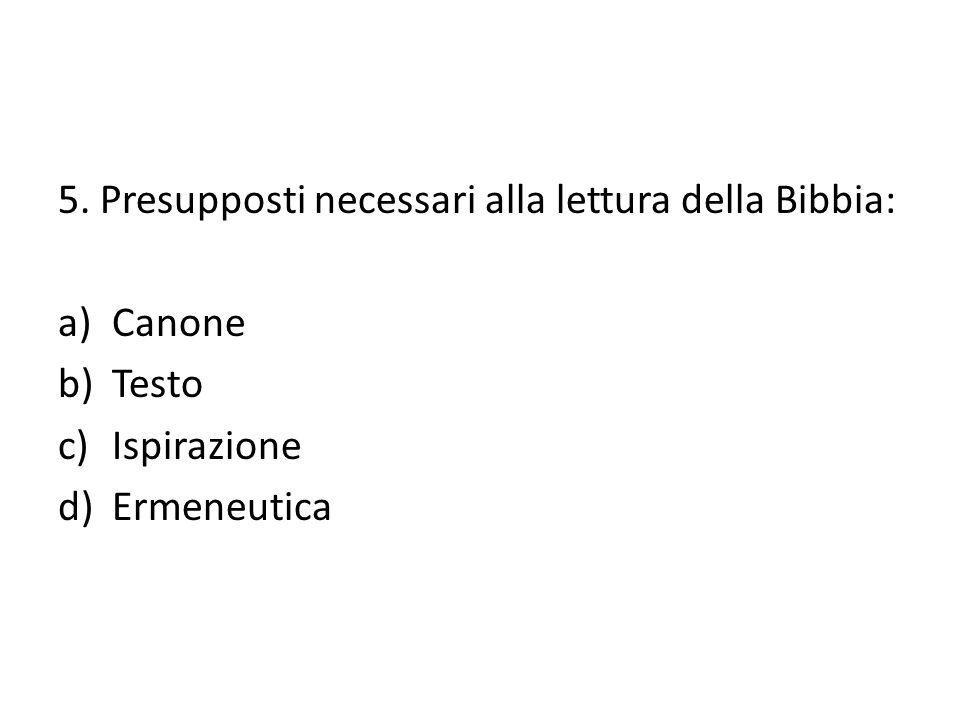 5. Presupposti necessari alla lettura della Bibbia: a)Canone b)Testo c)Ispirazione d)Ermeneutica