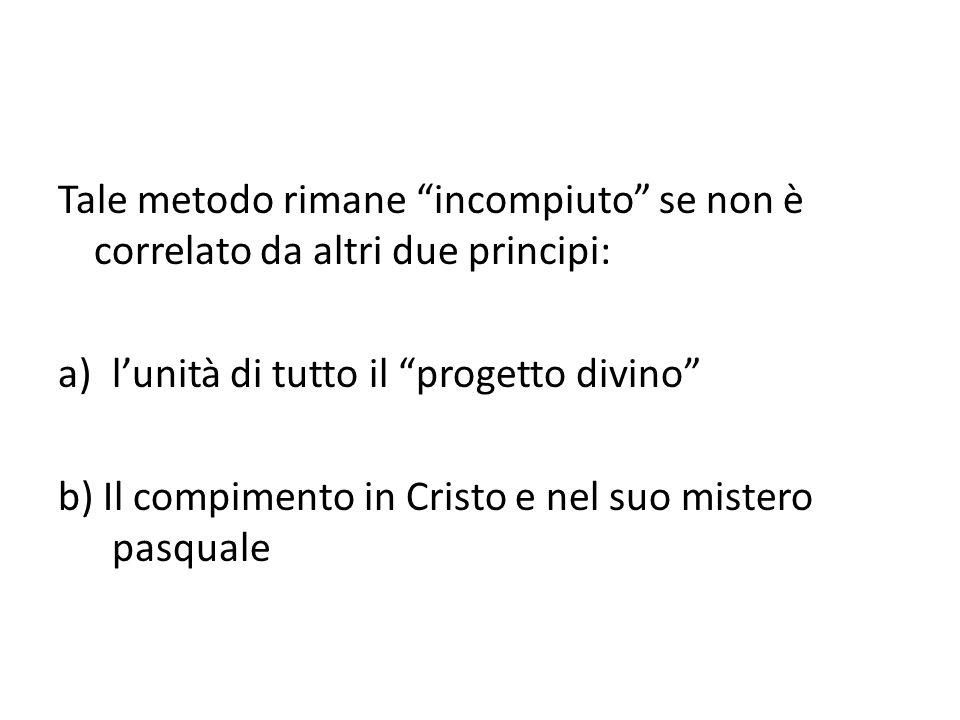 Tale metodo rimane incompiuto se non è correlato da altri due principi: a)l'unità di tutto il progetto divino b) Il compimento in Cristo e nel suo mistero pasquale