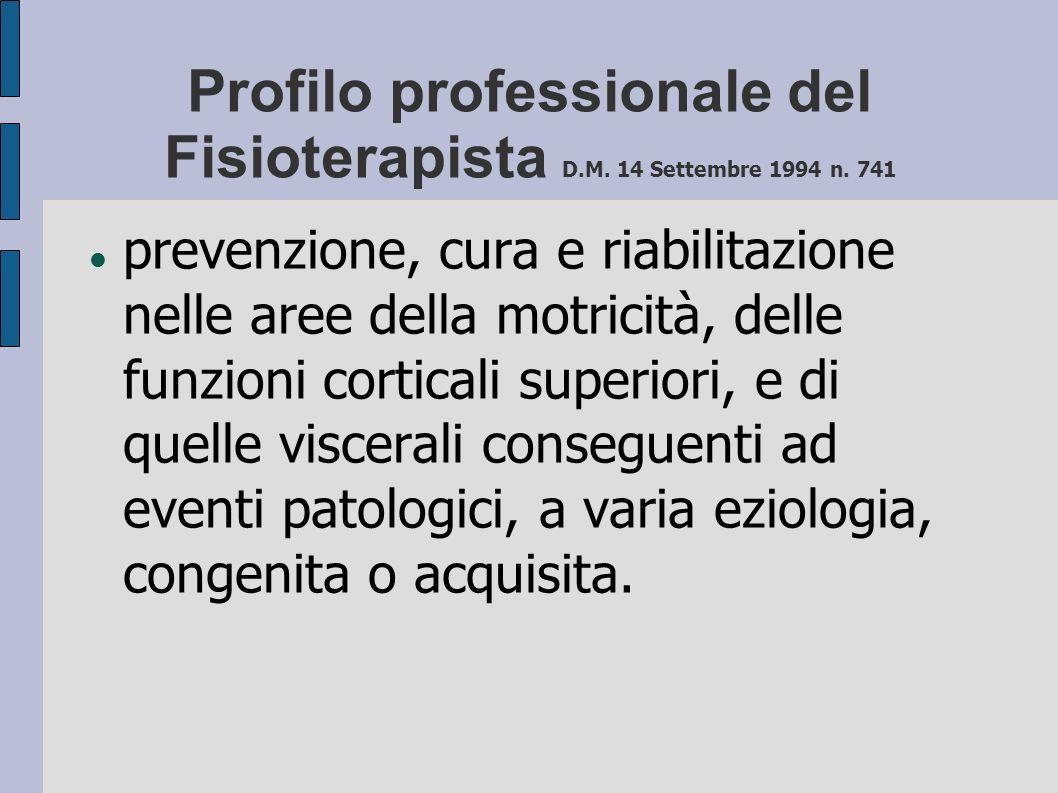 Profilo professionale del Fisioterapista D.M. 14 Settembre 1994 n. 741 prevenzione, cura e riabilitazione nelle aree della motricità, delle funzioni c