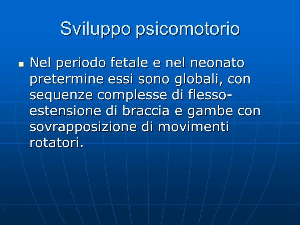 Sviluppo psicomotorio Nel periodo fetale e nel neonato pretermine essi sono globali, con sequenze complesse di flesso- estensione di braccia e gambe con sovrapposizione di movimenti rotatori.