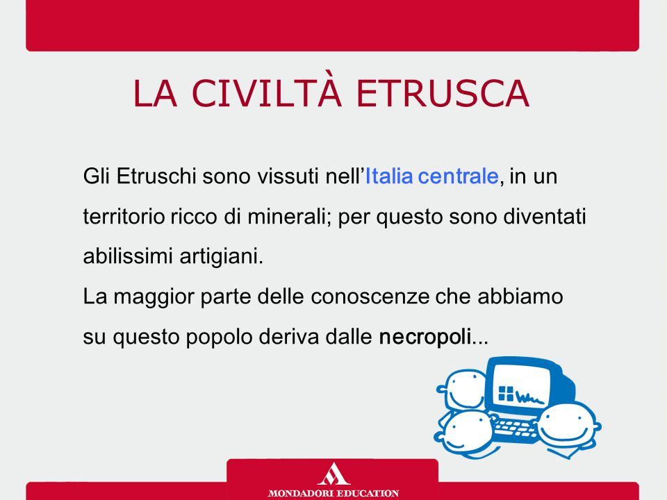 LA CIVILTÀ ETRUSCA Gli Etruschi sono vissuti nell'Italia centrale, in un territorio ricco di minerali; per questo sono diventati abilissimi artigiani.