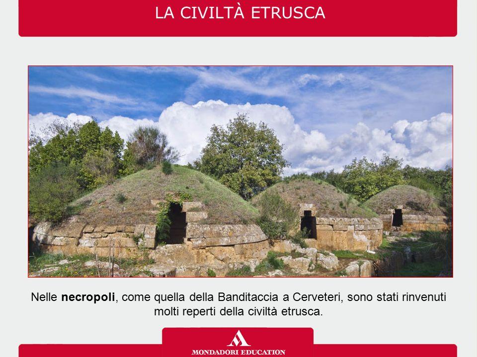 LA CIVILTÀ ETRUSCA Nelle necropoli, come quella della Banditaccia a Cerveteri, sono stati rinvenuti molti reperti della civiltà etrusca.