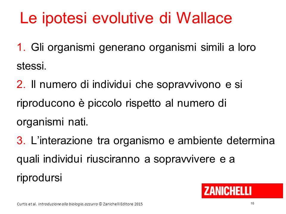 15 Curtis et al. Introduzione alla biologia.azzurro © Zanichelli Editore 2015 Le ipotesi evolutive di Wallace 1.Gli organismi generano organismi simil