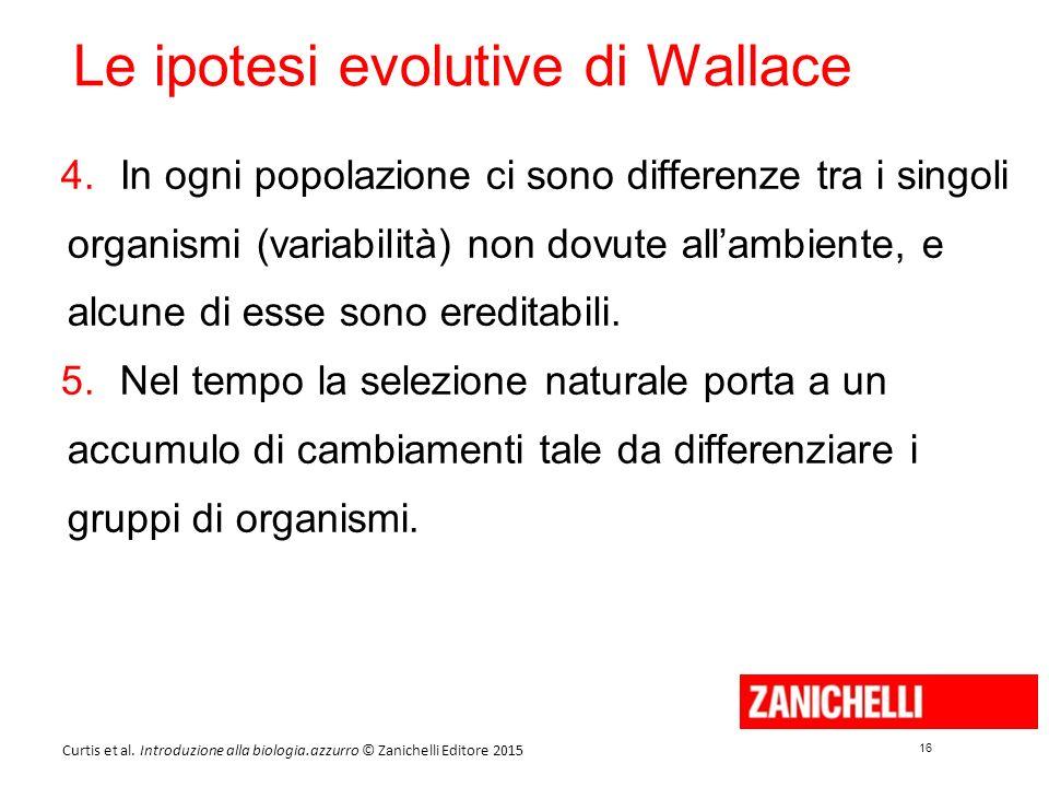 16 Curtis et al. Introduzione alla biologia.azzurro © Zanichelli Editore 2015 Le ipotesi evolutive di Wallace 4.In ogni popolazione ci sono differenze