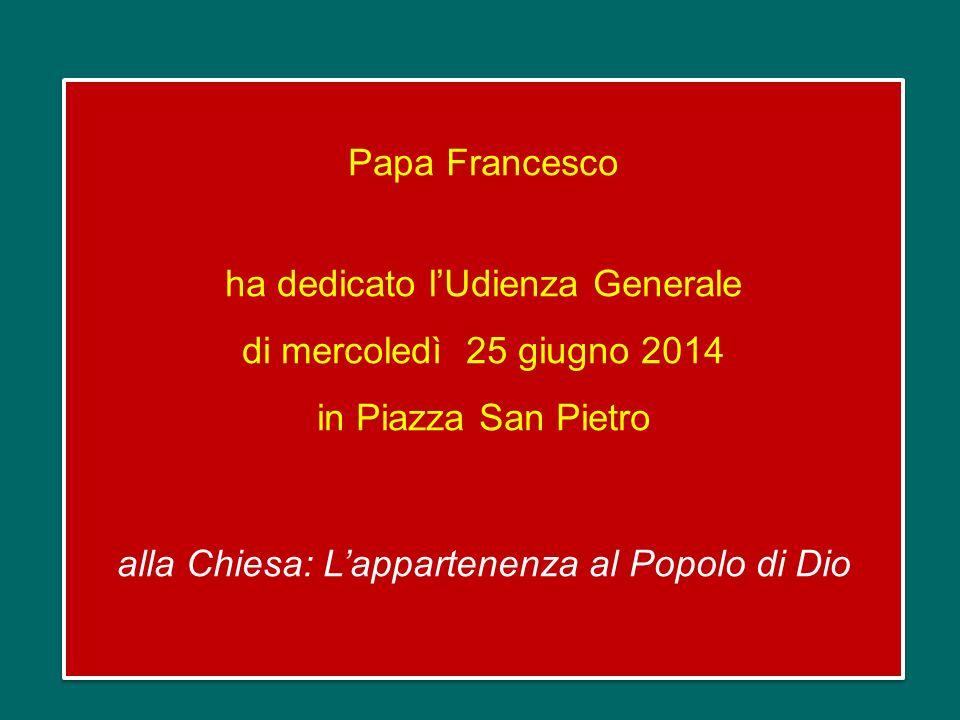 Papa Francesco ha dedicato l'Udienza Generale di mercoledì 25 giugno 2014 in Piazza San Pietro alla Chiesa: L'appartenenza al Popolo di Dio Papa Francesco ha dedicato l'Udienza Generale di mercoledì 25 giugno 2014 in Piazza San Pietro alla Chiesa: L'appartenenza al Popolo di Dio