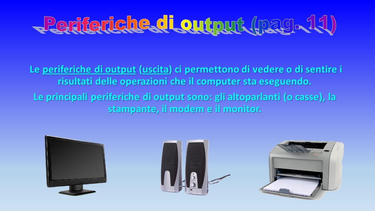 Le periferiche di output (uscita) ci permettono di vedere o di sentire i risultati delle operazioni che il computer sta eseguendo.