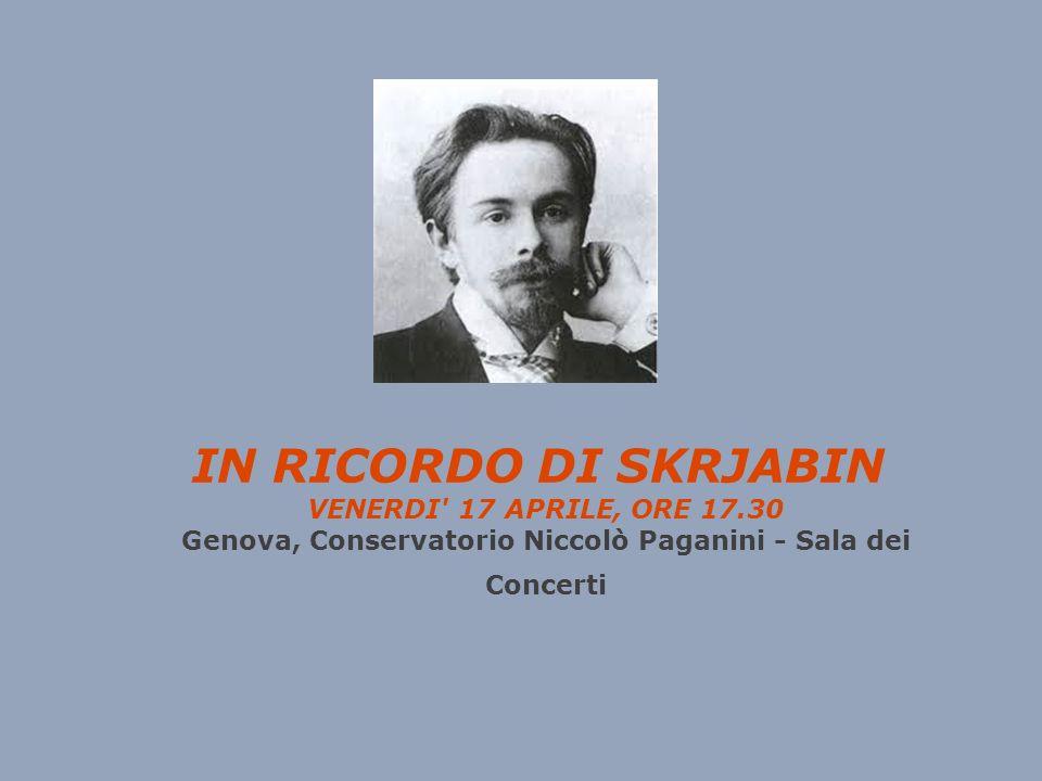 IN RICORDO DI SKRJABIN VENERDI 17 APRILE, ORE 17.30 Genova, Conservatorio Niccolò Paganini - Sala dei Concerti