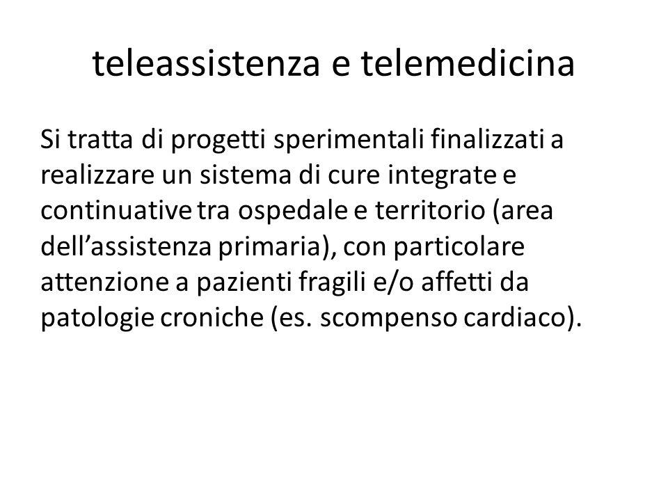 teleassistenza e telemedicina Si tratta di progetti sperimentali finalizzati a realizzare un sistema di cure integrate e continuative tra ospedale e t