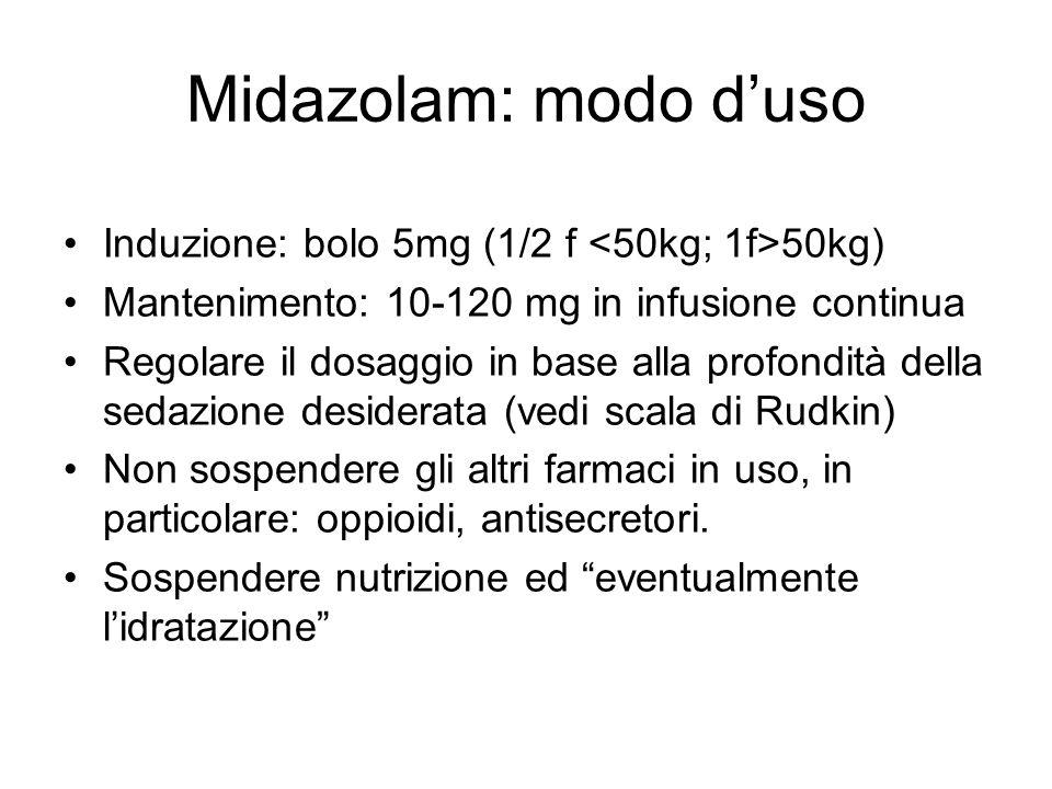 Midazolam: modo d'uso Induzione: bolo 5mg (1/2 f 50kg) Mantenimento: 10-120 mg in infusione continua Regolare il dosaggio in base alla profondità della sedazione desiderata (vedi scala di Rudkin) Non sospendere gli altri farmaci in uso, in particolare: oppioidi, antisecretori.