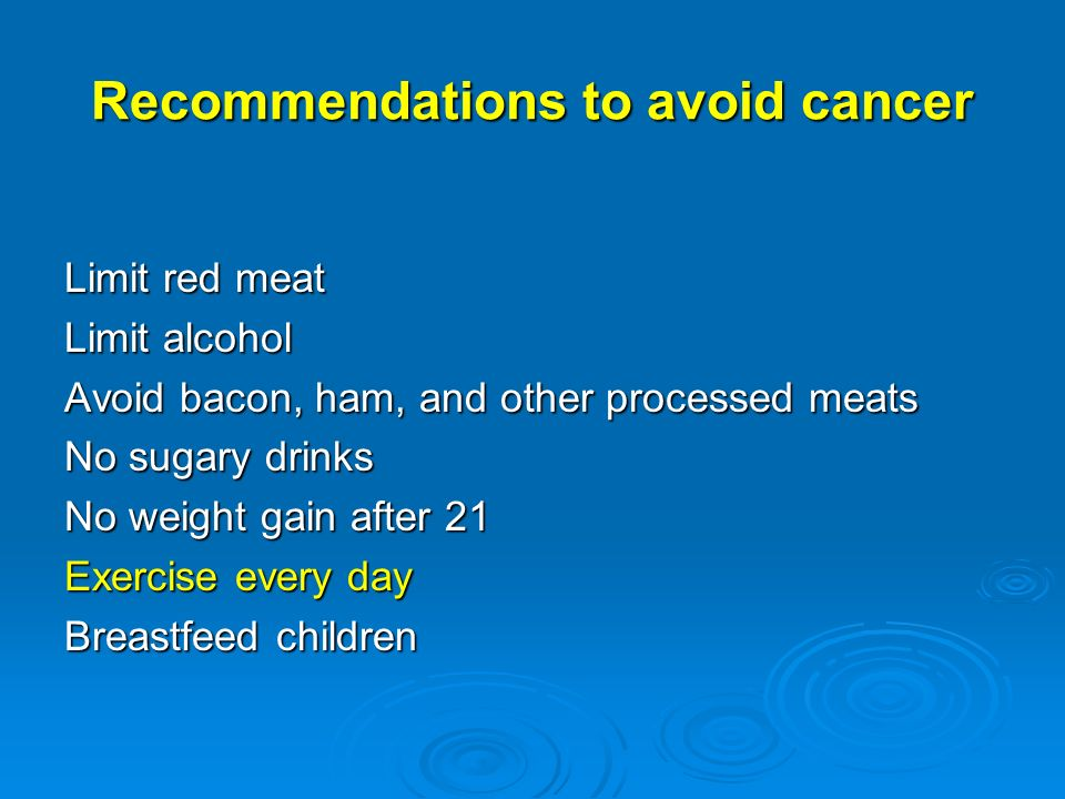 Recommendations to avoid cancer Limit red meat Limit alcohol Avoid bacon, ham, and other processed meats No sugary drinks No weight gain after 21 Exercise every day Breastfeed children