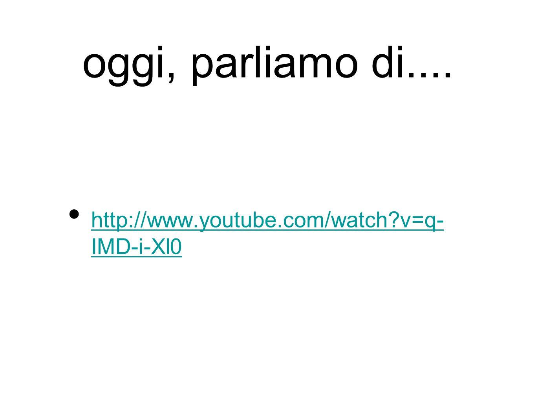 oggi, parliamo di.... http://www.youtube.com/watch?v=q- IMD-i-Xl0 http://www.youtube.com/watch?v=q- IMD-i-Xl0