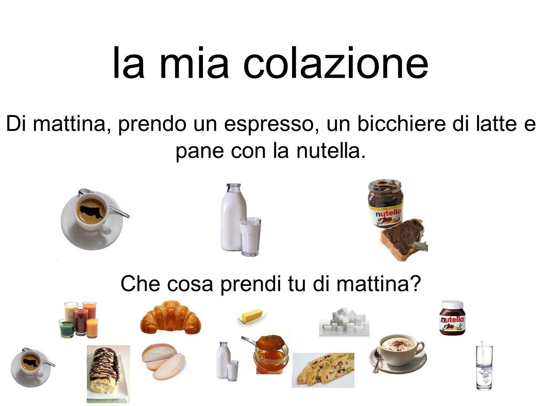 la mia colazione Di mattina, prendo un espresso, un bicchiere di latte e pane con la nutella. Che cosa prendi tu di mattina?