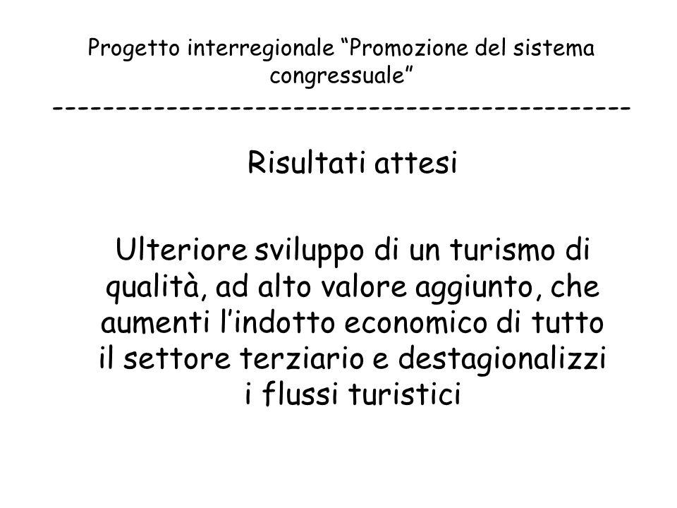 Progetto interregionale Promozione del sistema congressuale ---------------------------------------------- Risultati attesi Ulteriore sviluppo di un turismo di qualità, ad alto valore aggiunto, che aumenti l'indotto economico di tutto il settore terziario e destagionalizzi i flussi turistici