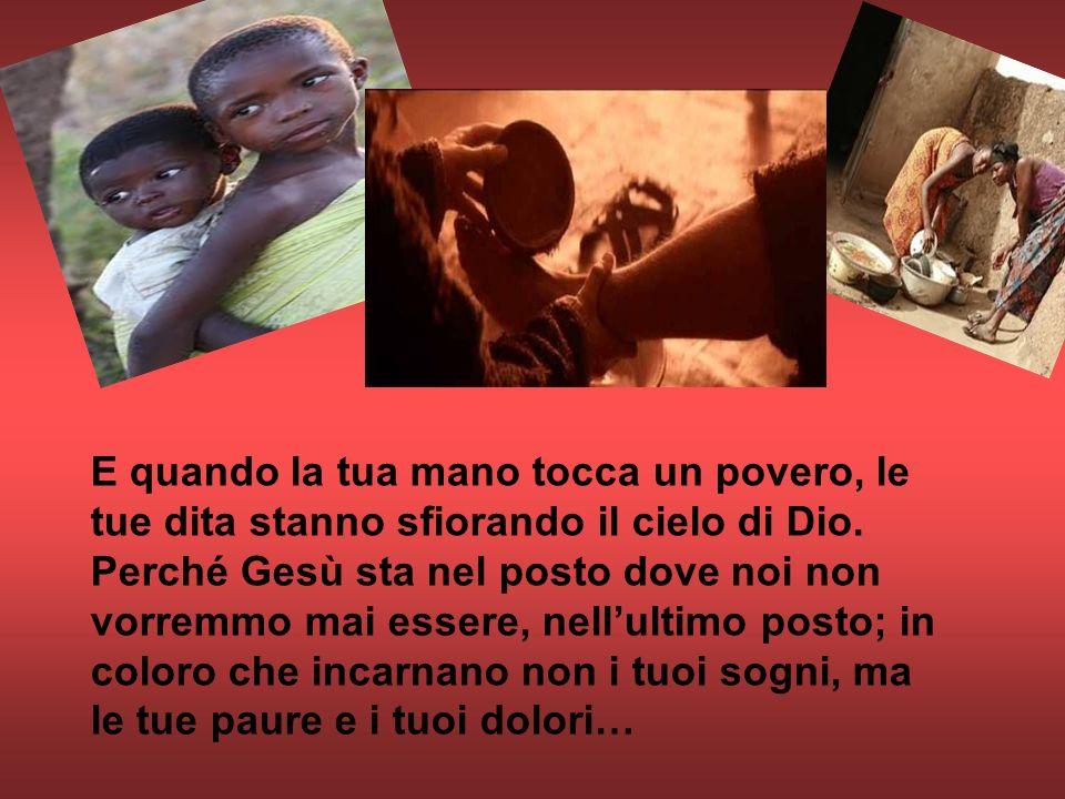 E quando la tua mano tocca un povero, le tue dita stanno sfiorando il cielo di Dio. Perché Gesù sta nel posto dove noi non vorremmo mai essere, nell'u