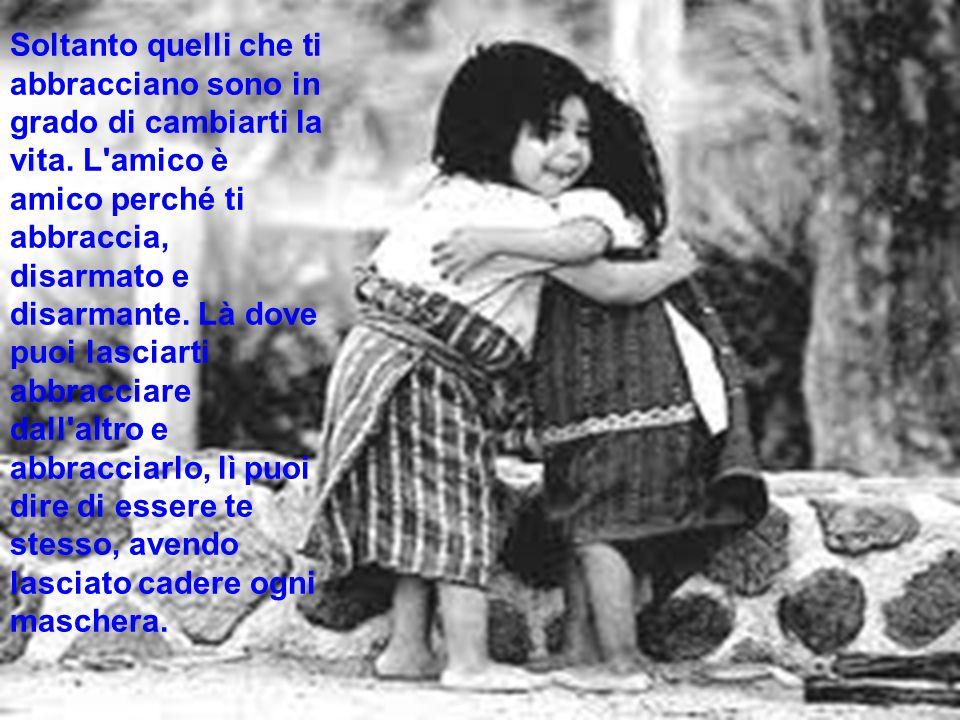 Soltanto quelli che ti abbracciano sono in grado di cambiarti la vita. L'amico è amico perché ti abbraccia, disarmato e disarmante. Là dove puoi lasci