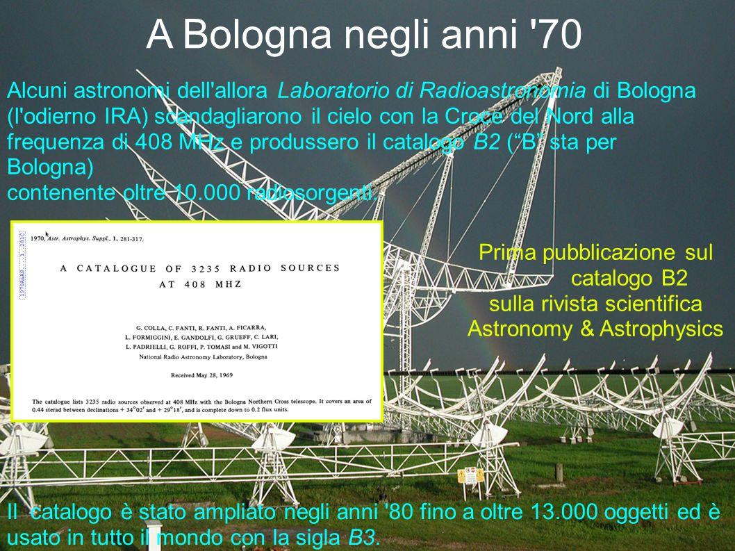 A Bologna negli anni 70 Alcuni astronomi dell allora Laboratorio di Radioastronomia di Bologna (l odierno IRA) scandagliarono il cielo con la Croce del Nord alla frequenza di 408 MHz e produssero il catalogo B2 ( B sta per Bologna) contenente oltre 10.000 radiosorgenti.