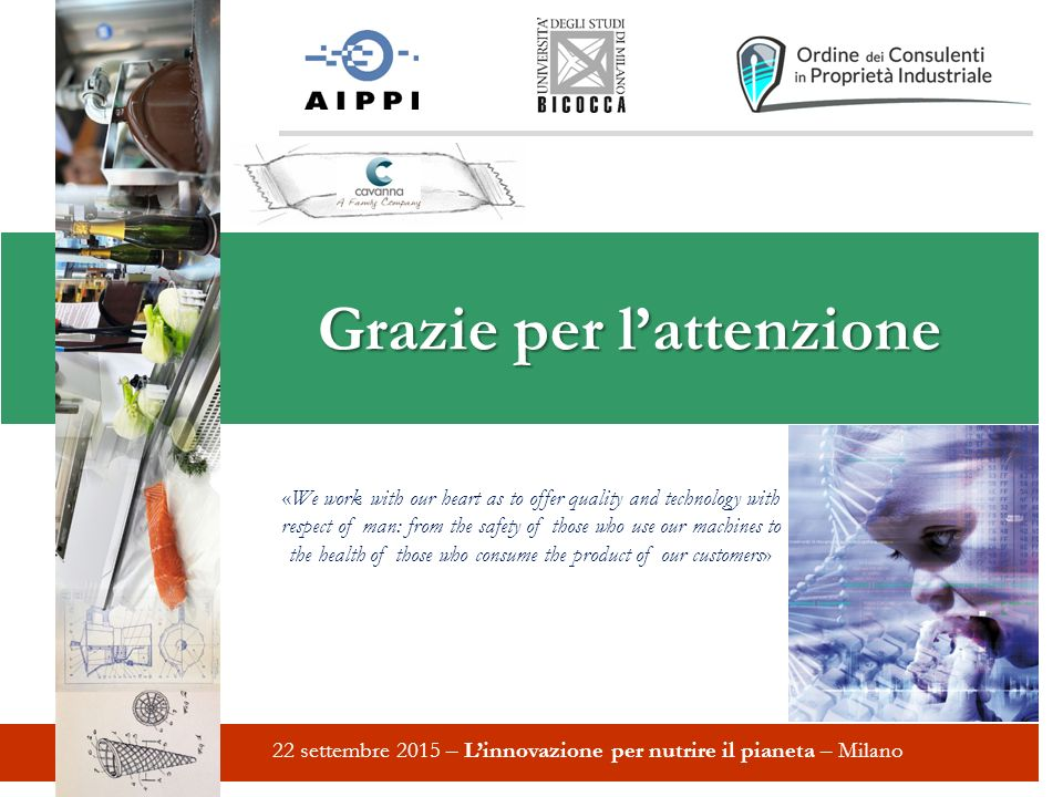 Grazie per l'attenzione 22 settembre 2015 – L'innovazione per nutrire il pianeta – Milano «We work with our heart as to offer quality and technology with respect of man: from the safety of those who use our machines to the health of those who consume the product of our customers»