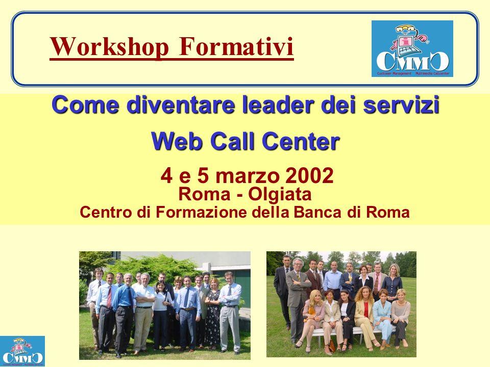 Workshop Formativi Come diventare leader dei servizi Web Call Center 4 e 5 marzo 2002 Roma - Olgiata Centro di Formazione della Banca di Roma
