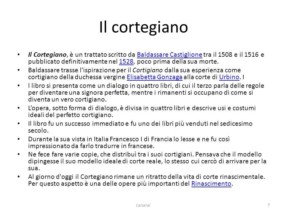 Il cortegiano Il Cortegiano, è un trattato scritto da Baldassare Castiglione tra il 1508 e il 1516 e pubblicato definitivamente nel 1528, poco prima della sua morte.Baldassare Castiglione1528 Baldassare trasse l ispirazione per il Cortigiano dalla sua esperienza come cortigiano della duchessa vergine Elisabetta Gonzaga alla corte di Urbino.