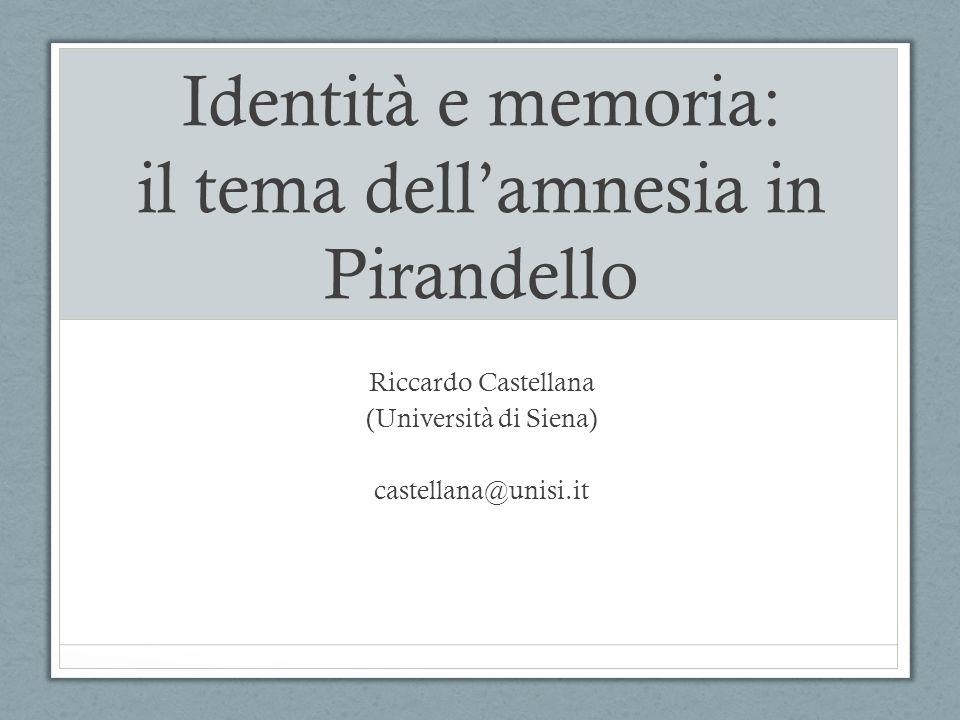 Identità e memoria: il tema dell'amnesia in Pirandello Riccardo Castellana (Università di Siena) castellana@unisi.it