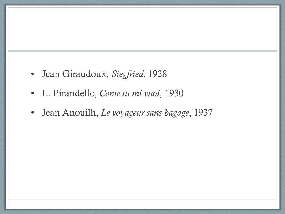Jean Giraudoux, Siegfried, 1928 L. Pirandello, Come tu mi vuoi, 1930 Jean Anouilh, Le voyageur sans bagage, 1937