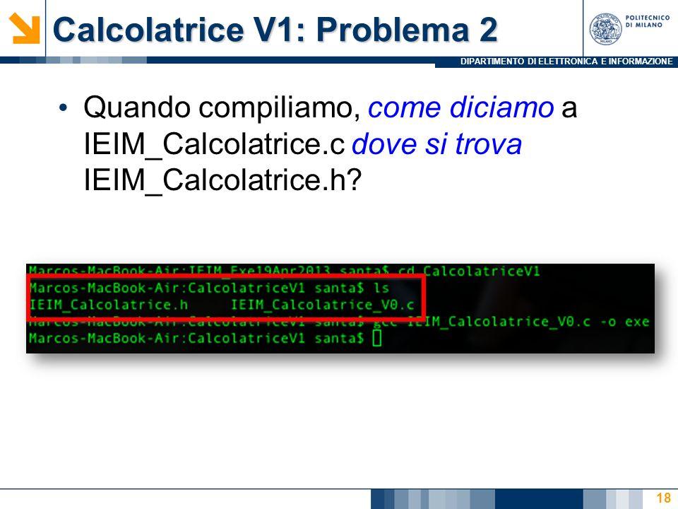 DIPARTIMENTO DI ELETTRONICA E INFORMAZIONE Calcolatrice V1: Problema 2 Quando compiliamo, come diciamo a IEIM_Calcolatrice.c dove si trova IEIM_Calcolatrice.h.