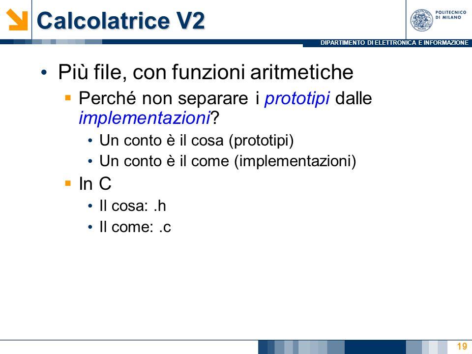 DIPARTIMENTO DI ELETTRONICA E INFORMAZIONE Calcolatrice V2 Più file, con funzioni aritmetiche  Perché non separare i prototipi dalle implementazioni.