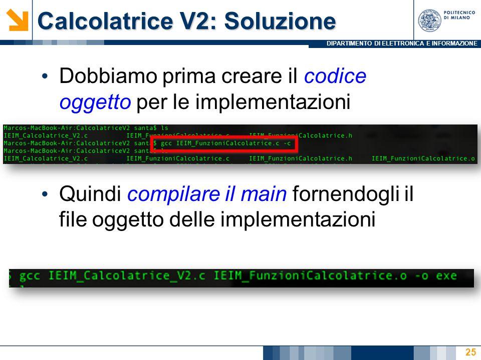 DIPARTIMENTO DI ELETTRONICA E INFORMAZIONE Calcolatrice V2: Soluzione Dobbiamo prima creare il codice oggetto per le implementazioni Quindi compilare il main fornendogli il file oggetto delle implementazioni 25