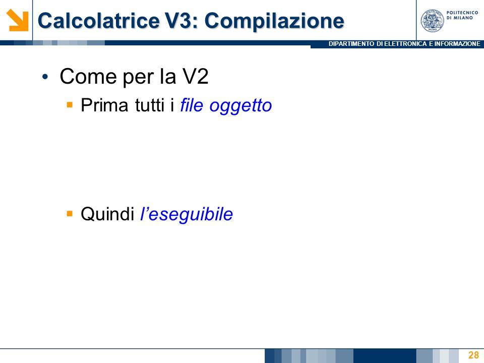 DIPARTIMENTO DI ELETTRONICA E INFORMAZIONE Calcolatrice V3: Compilazione Come per la V2  Prima tutti i file oggetto  Quindi l'eseguibile 28
