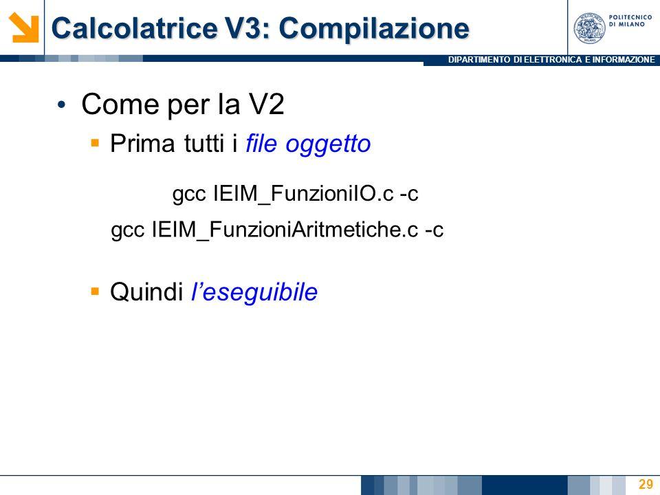 DIPARTIMENTO DI ELETTRONICA E INFORMAZIONE Calcolatrice V3: Compilazione Come per la V2  Prima tutti i file oggetto  Quindi l'eseguibile 29 gcc IEIM_FunzioniIO.c -c gcc IEIM_FunzioniAritmetiche.c -c