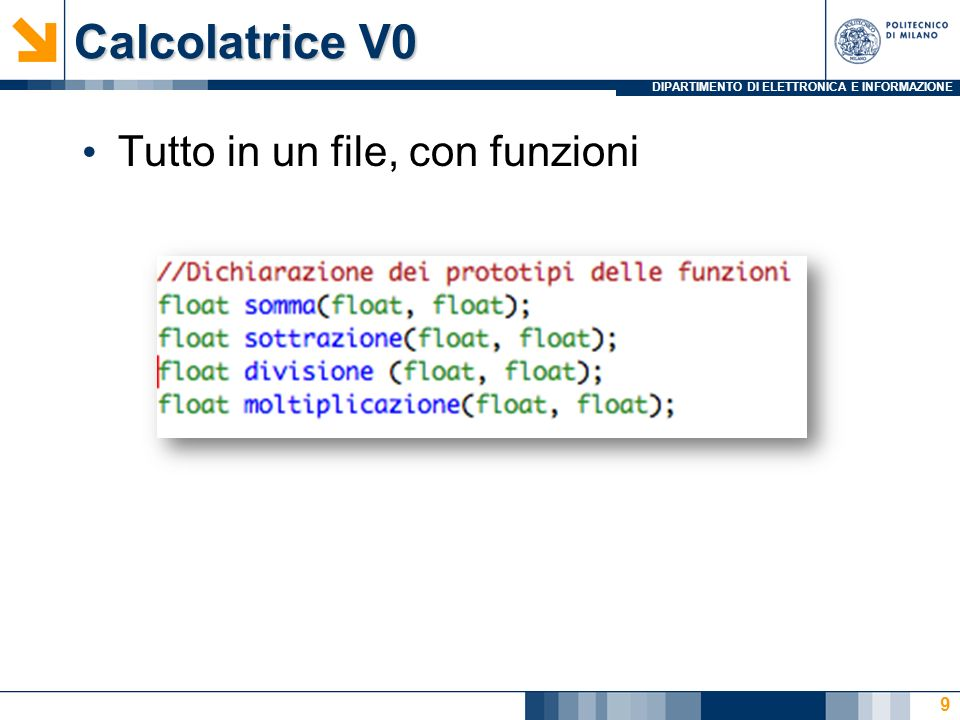DIPARTIMENTO DI ELETTRONICA E INFORMAZIONE Calcolatrice V5: Organizzazione Il cosa:  IEIM_FunzioniCalcolatrice.h Contiene la descrizione dei prototipi delle funzioni artimetiche  IEIM_FunzioniIO.h Contiene la descrizione dei prototipi delle funzioni di I/O  IEIM_Dati.h Contiene la struttura dati Il come:  IEIM_FunzioniCalcolatrice.c Contiene la descrizione delle funzioni aritmetiche  IEIM_FunzioniIO.c Contiene la descrizione delle funzioni di I/O  IEIM_Calcolatrice_V5.c Contiene il main 40