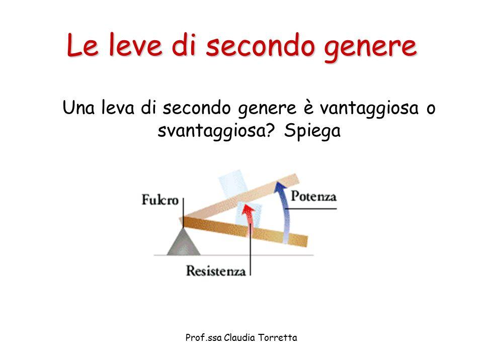 Le leve di secondo genere Una leva di secondo genere è vantaggiosa o svantaggiosa? Spiega Prof.ssa Claudia Torretta