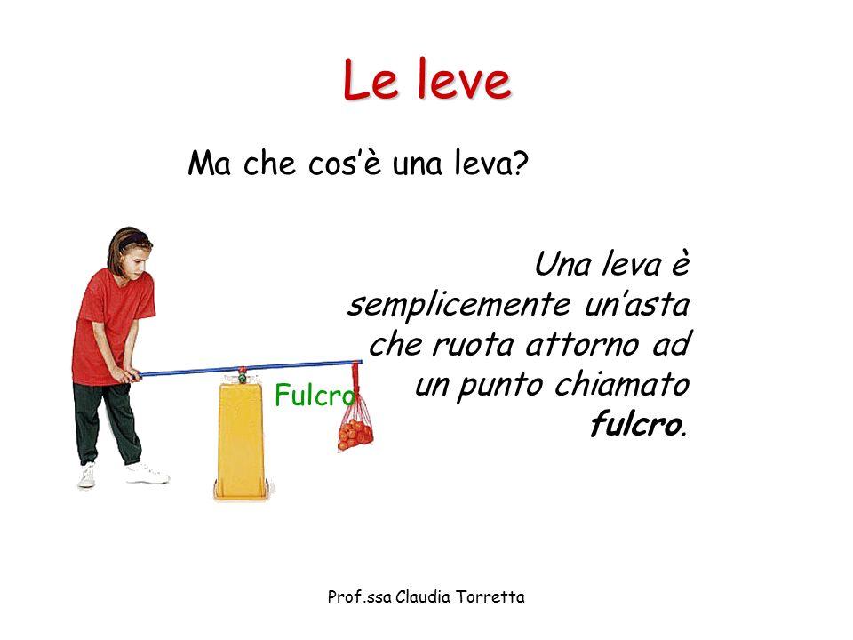 Le leve Ma che cos'è una leva? Una leva è semplicemente un'asta che ruota attorno ad un punto chiamato fulcro. Fulcro Prof.ssa Claudia Torretta
