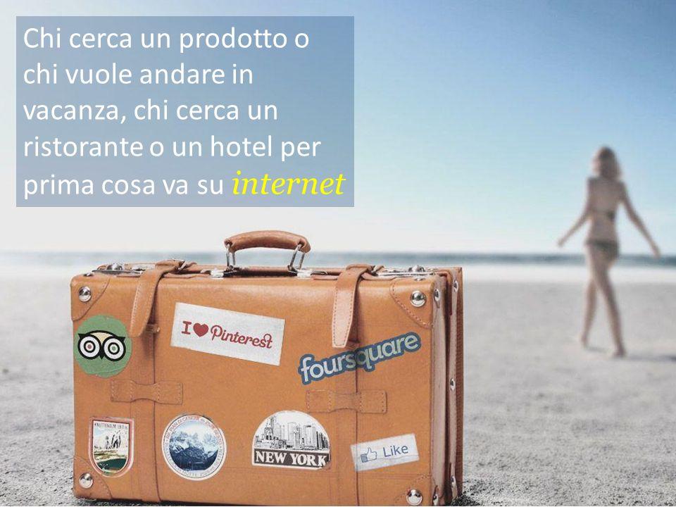 Chi cerca un prodotto o chi vuole andare in vacanza, chi cerca un ristorante o un hotel per prima cosa va su internet