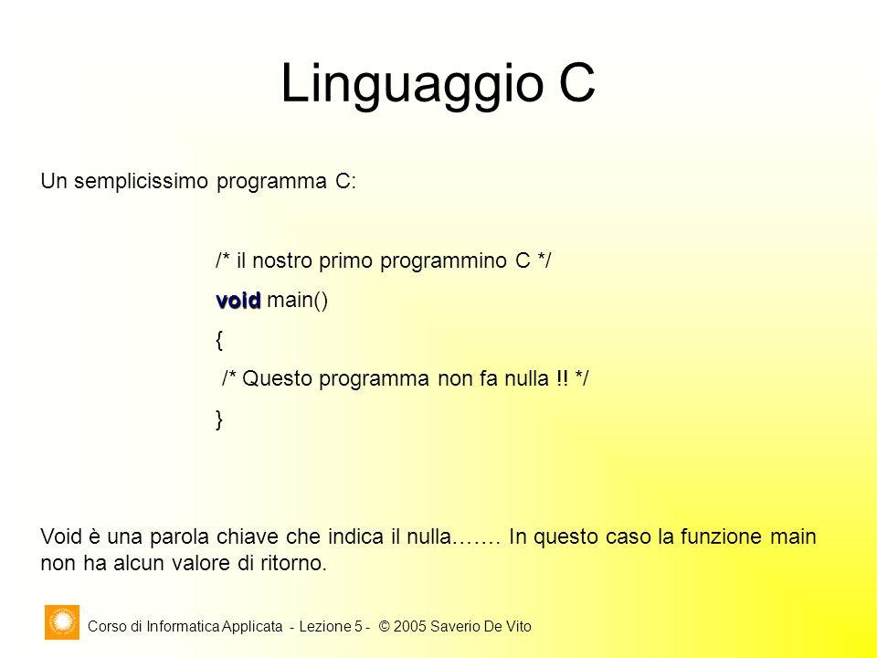 Corso di Informatica Applicata - Lezione 5 - © 2005 Saverio De Vito Linguaggio C Un semplicissimo programma C: /* il nostro primo programmino C */ void void main() { /* Questo programma non fa nulla !.