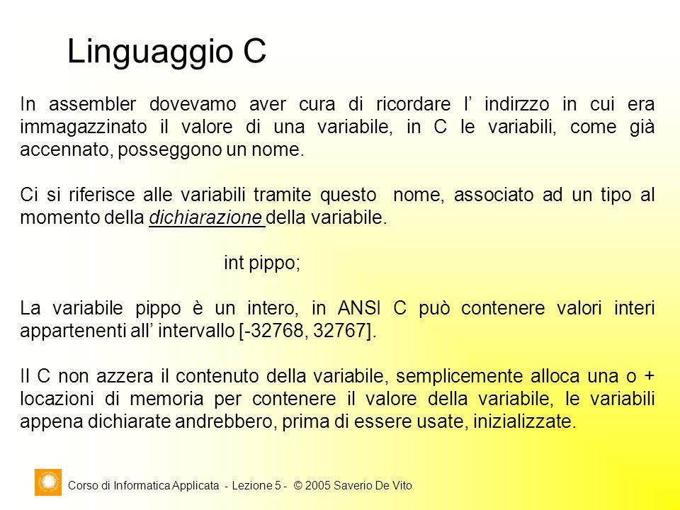 Corso di Informatica Applicata - Lezione 5 - © 2005 Saverio De Vito Linguaggio C In assembler dovevamo aver cura di ricordare l' indirzzo in cui era immagazzinato il valore di una variabile, in C le variabili, come già accennato, posseggono un nome.