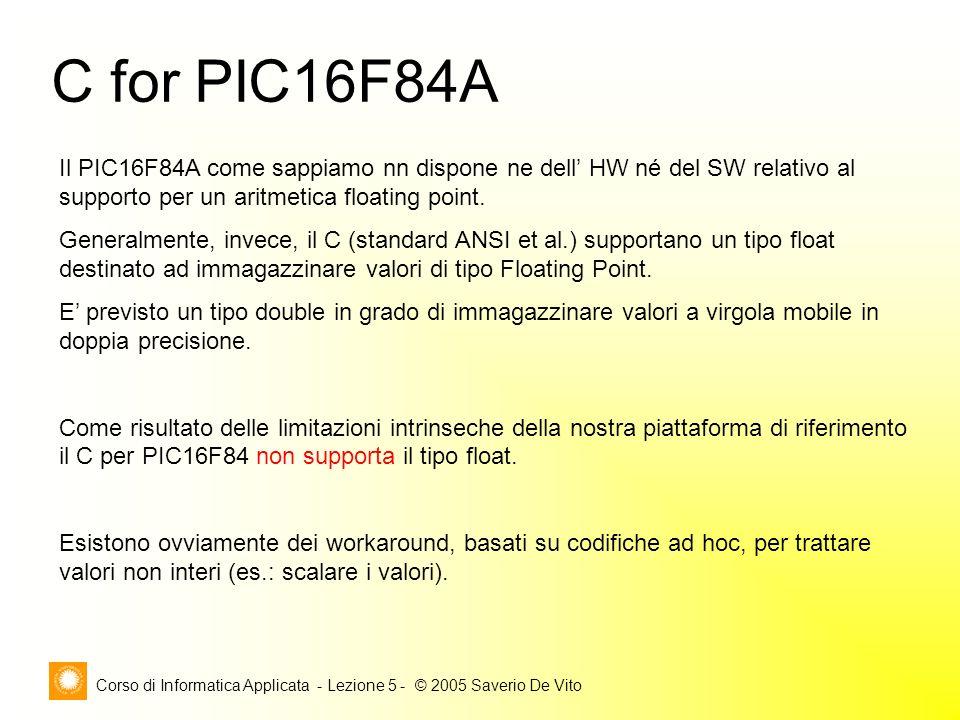 Corso di Informatica Applicata - Lezione 5 - © 2005 Saverio De Vito C for PIC16F84A Il PIC16F84A come sappiamo nn dispone ne dell' HW né del SW relativo al supporto per un aritmetica floating point.