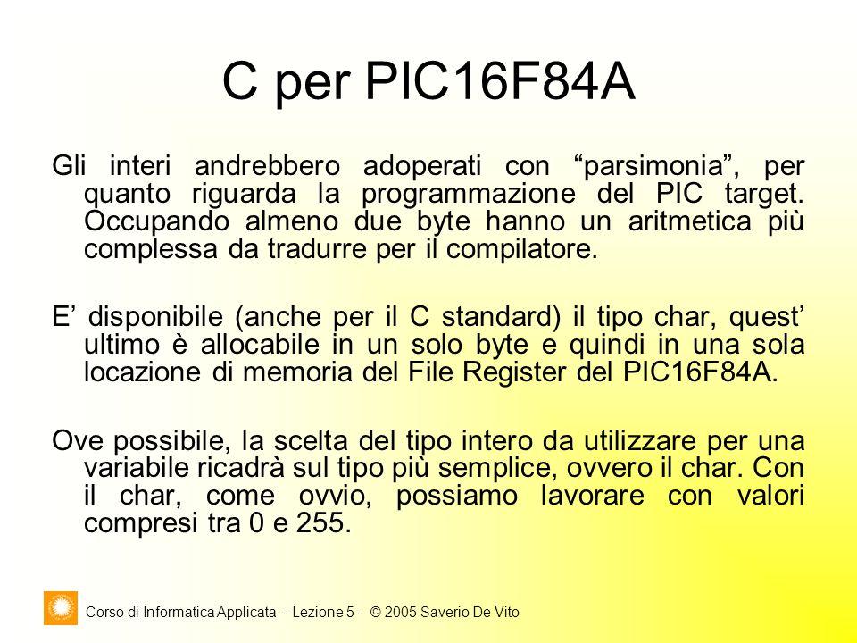 Corso di Informatica Applicata - Lezione 5 - © 2005 Saverio De Vito C per PIC16F84A Gli interi andrebbero adoperati con parsimonia , per quanto riguarda la programmazione del PIC target.