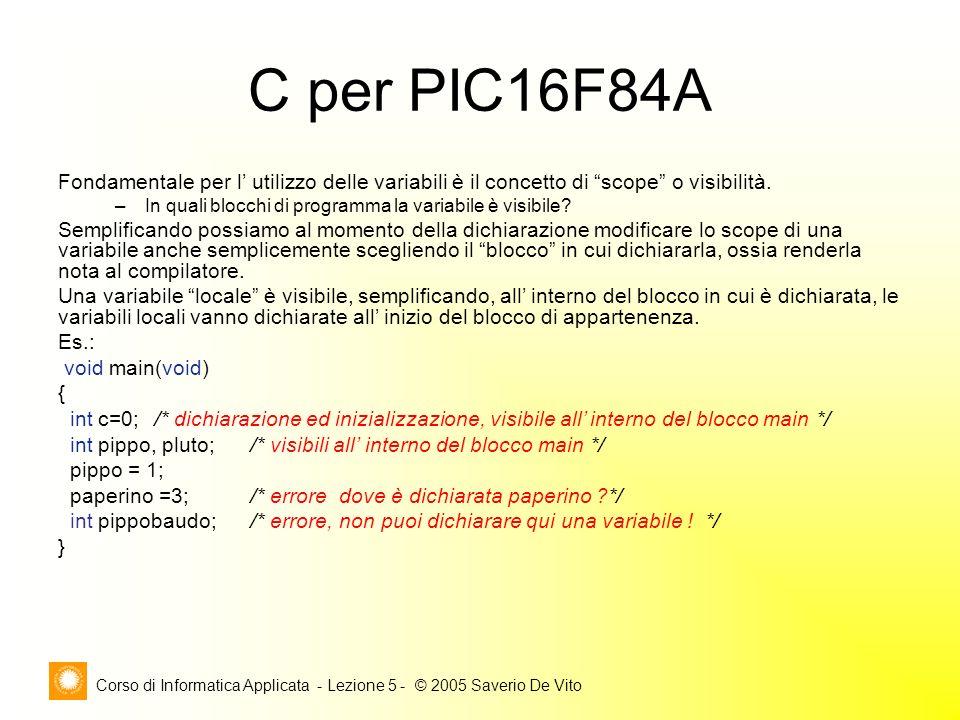 Corso di Informatica Applicata - Lezione 5 - © 2005 Saverio De Vito C per PIC16F84A Fondamentale per l' utilizzo delle variabili è il concetto di scope o visibilità.