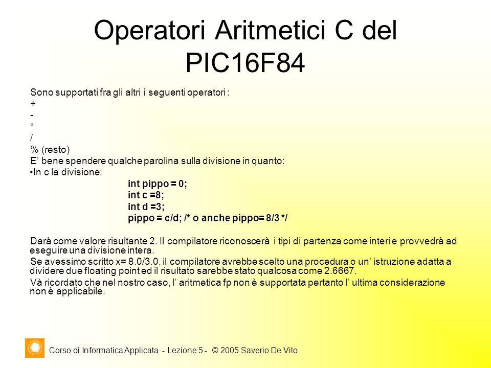 Corso di Informatica Applicata - Lezione 5 - © 2005 Saverio De Vito Operatori Aritmetici C del PIC16F84 Sono supportati fra gli altri i seguenti operatori : + - * / % (resto) E' bene spendere qualche parolina sulla divisione in quanto: In c la divisione: int pippo = 0; int c =8; int d =3; pippo = c/d; /* o anche pippo= 8/3 */ pippo = c/d; /* o anche pippo= 8/3 */ Darà come valore risultante 2.