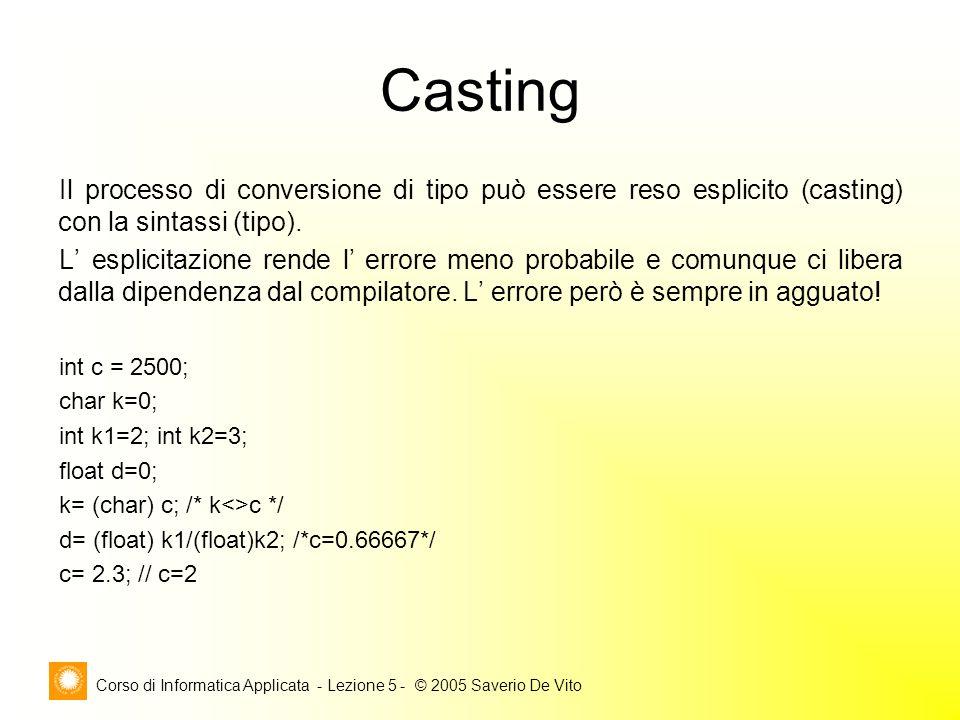 Corso di Informatica Applicata - Lezione 5 - © 2005 Saverio De Vito Casting Il processo di conversione di tipo può essere reso esplicito (casting) con la sintassi (tipo).